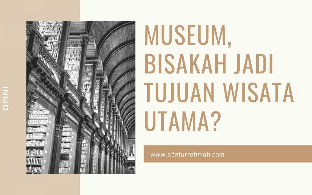 Museum, Bisakah Jadi Tujuan Wisata Utama?